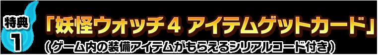 特典1:「妖怪ウォッチ4 アイテムゲットカード」(ゲーム内の装備アイテムがもらえるダウンロードコード付き)