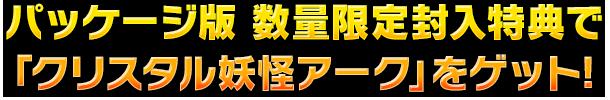 パッケージ版 数量限定封入特典で「クリスタル妖怪アーク」をゲット!